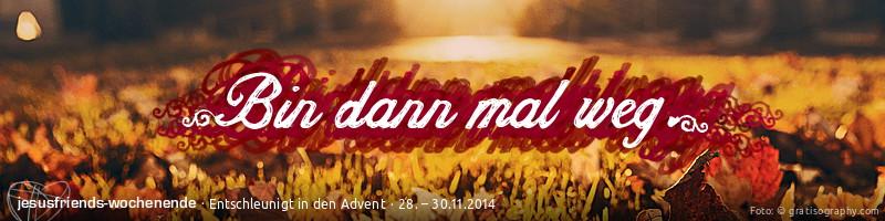 """Banner """"Adventswochenende 2014"""": Bild: In warmes Licht gekleidete Herbstlandschaft, Wiese, Laub. Schriftzug: """"Bin dann mal weg"""". Unterzeile: """"jesusfriends-Wochenende – entschleunigt in den Advent"""""""
